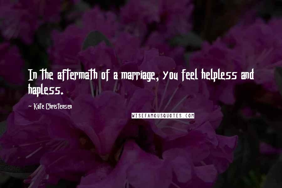 Kate Christensen quotes: In the aftermath of a marriage, you feel helpless and hapless.