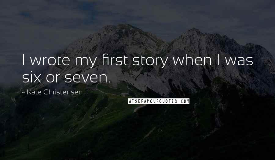 Kate Christensen quotes: I wrote my first story when I was six or seven.