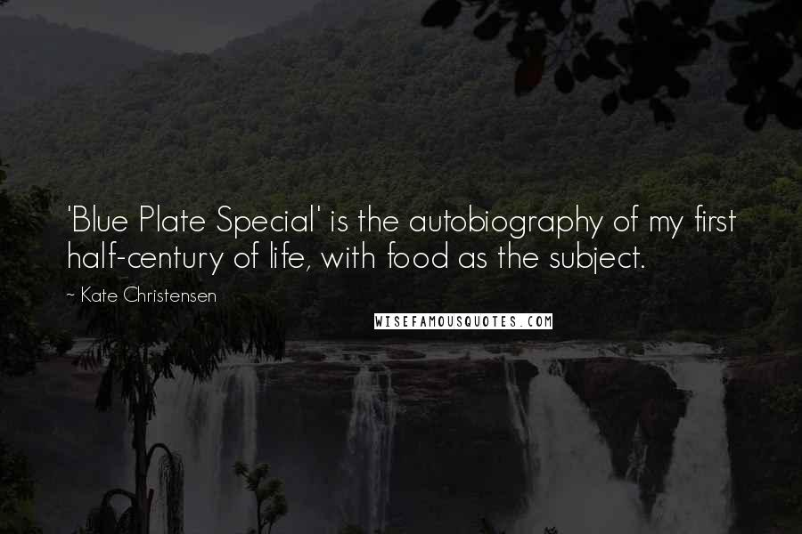 Kate Christensen quotes: 'Blue Plate Special' is the autobiography of my first half-century of life, with food as the subject.