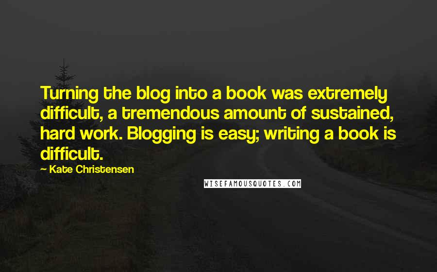 Kate Christensen quotes: Turning the blog into a book was extremely difficult, a tremendous amount of sustained, hard work. Blogging is easy; writing a book is difficult.