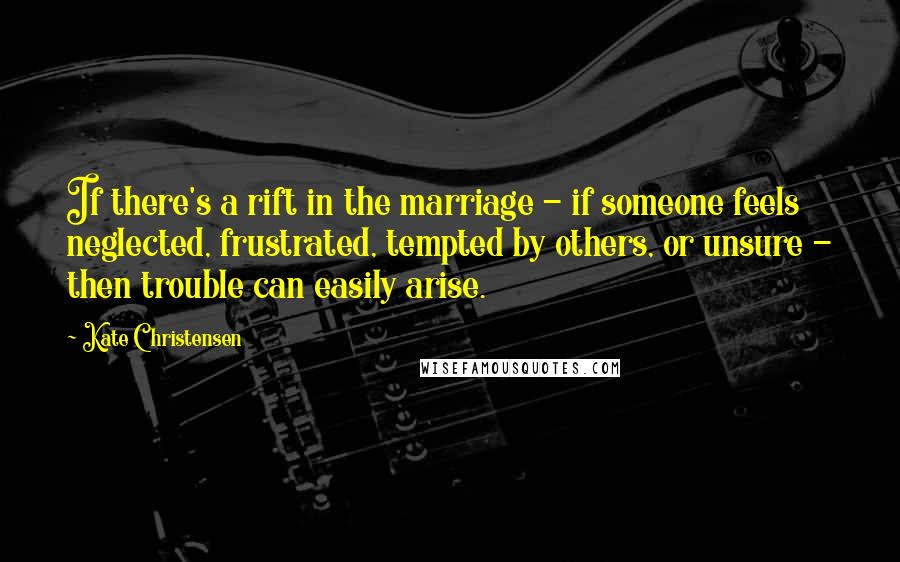 Kate Christensen quotes: If there's a rift in the marriage - if someone feels neglected, frustrated, tempted by others, or unsure - then trouble can easily arise.