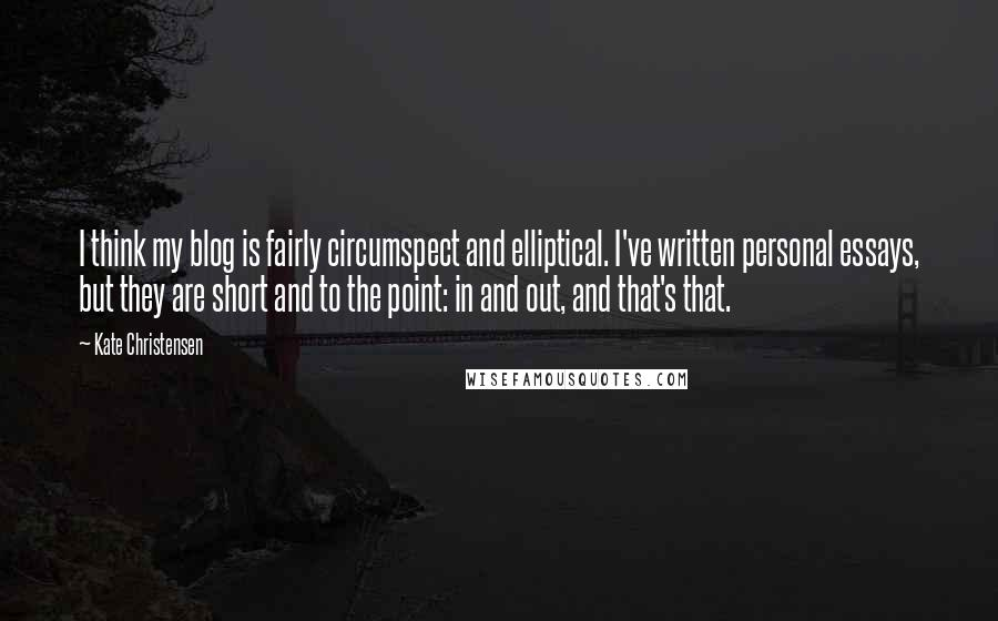 Kate Christensen quotes: I think my blog is fairly circumspect and elliptical. I've written personal essays, but they are short and to the point: in and out, and that's that.