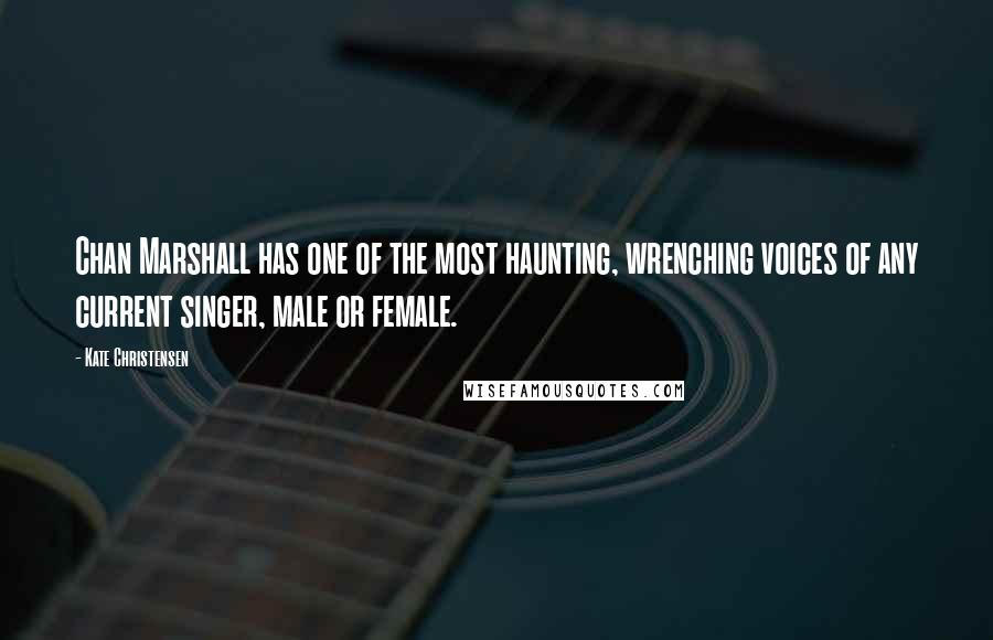 Kate Christensen quotes: Chan Marshall has one of the most haunting, wrenching voices of any current singer, male or female.