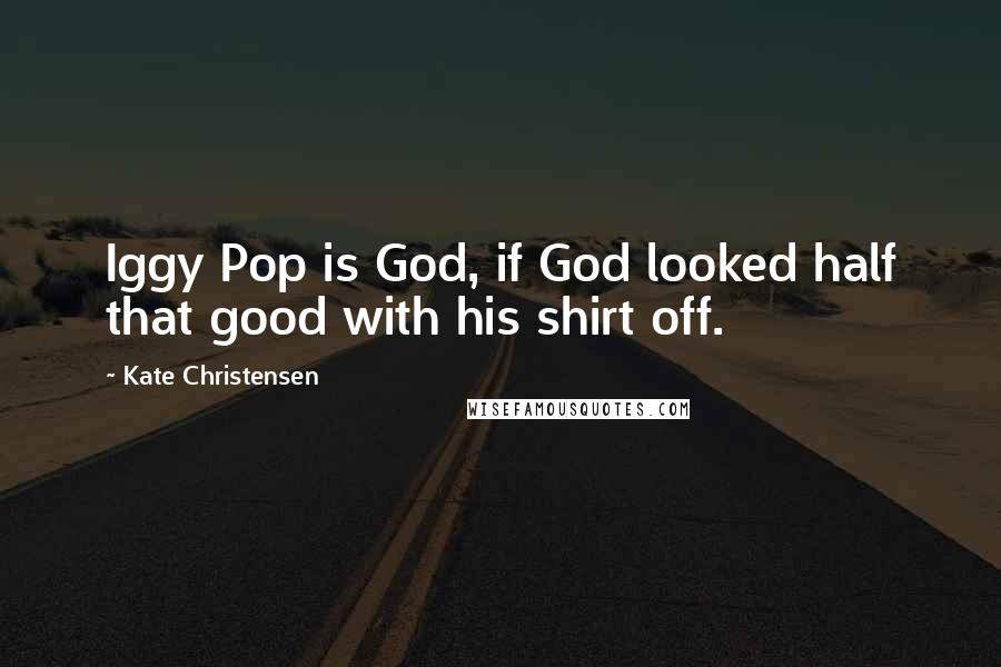 Kate Christensen quotes: Iggy Pop is God, if God looked half that good with his shirt off.