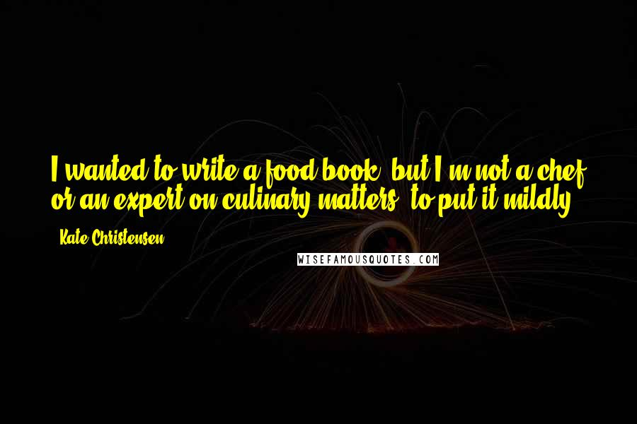 Kate Christensen quotes: I wanted to write a food book, but I'm not a chef or an expert on culinary matters, to put it mildly.