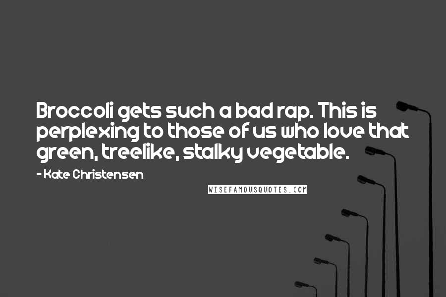 Kate Christensen quotes: Broccoli gets such a bad rap. This is perplexing to those of us who love that green, treelike, stalky vegetable.
