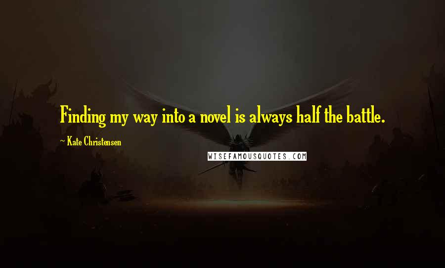 Kate Christensen quotes: Finding my way into a novel is always half the battle.