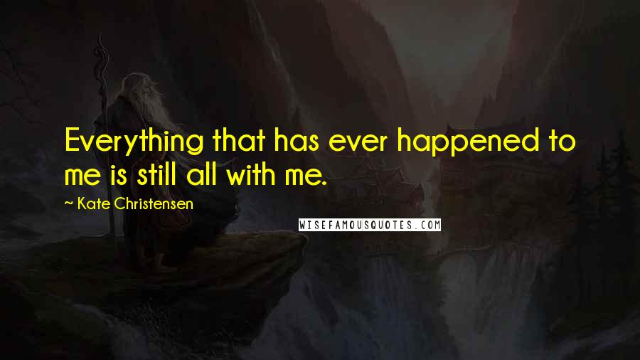 Kate Christensen quotes: Everything that has ever happened to me is still all with me.