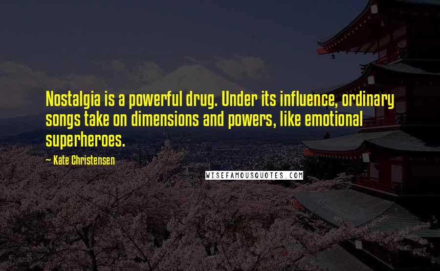 Kate Christensen quotes: Nostalgia is a powerful drug. Under its influence, ordinary songs take on dimensions and powers, like emotional superheroes.