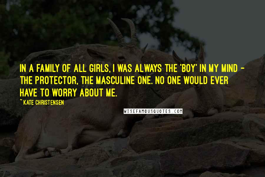 Kate Christensen quotes: In a family of all girls, I was always the 'boy' in my mind - the protector, the masculine one. No one would ever have to worry about me.