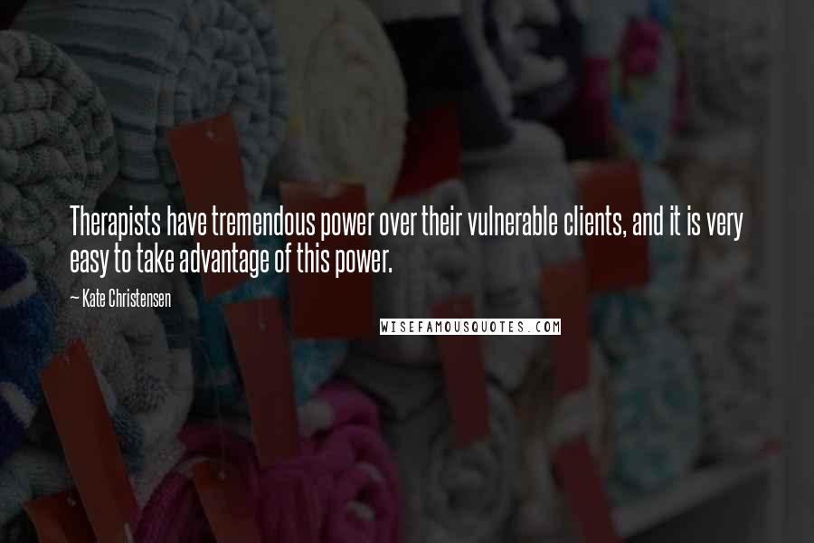 Kate Christensen quotes: Therapists have tremendous power over their vulnerable clients, and it is very easy to take advantage of this power.