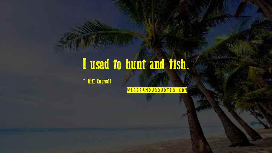 Kate Danley Quotes By Bill Engvall: I used to hunt and fish.