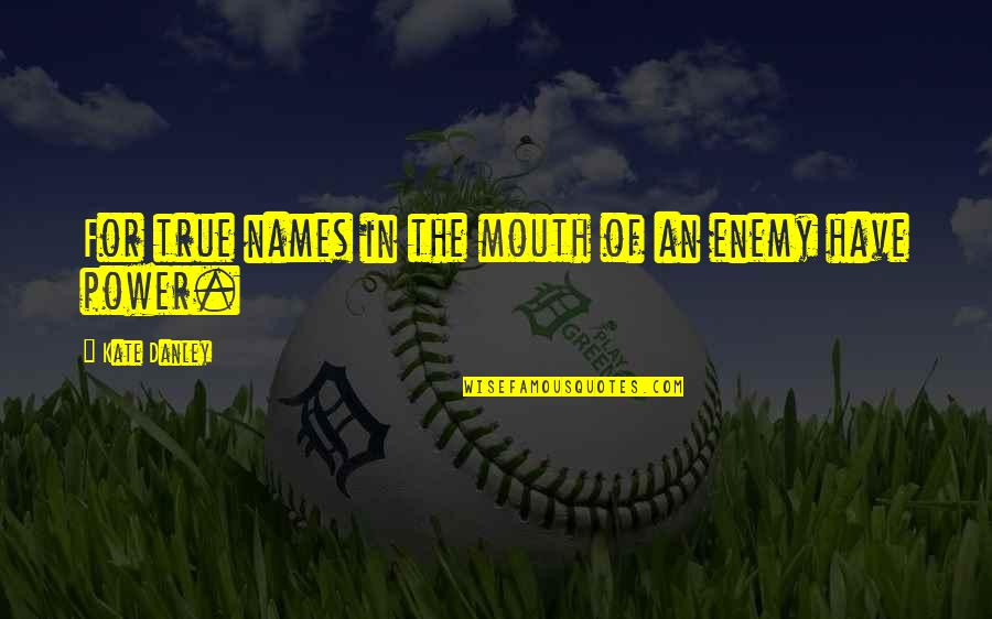 Kate Danley Quotes By Kate Danley: For true names in the mouth of an