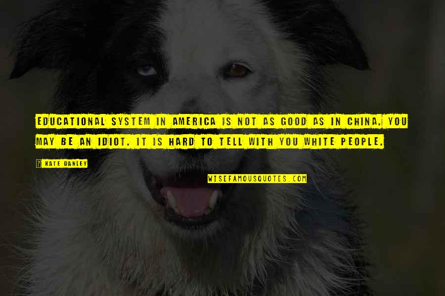 Kate Danley Quotes By Kate Danley: Educational system in America is not as good