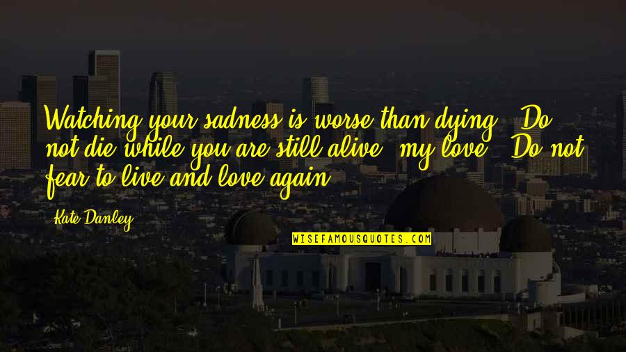 Kate Danley Quotes By Kate Danley: Watching your sadness is worse than dying. Do