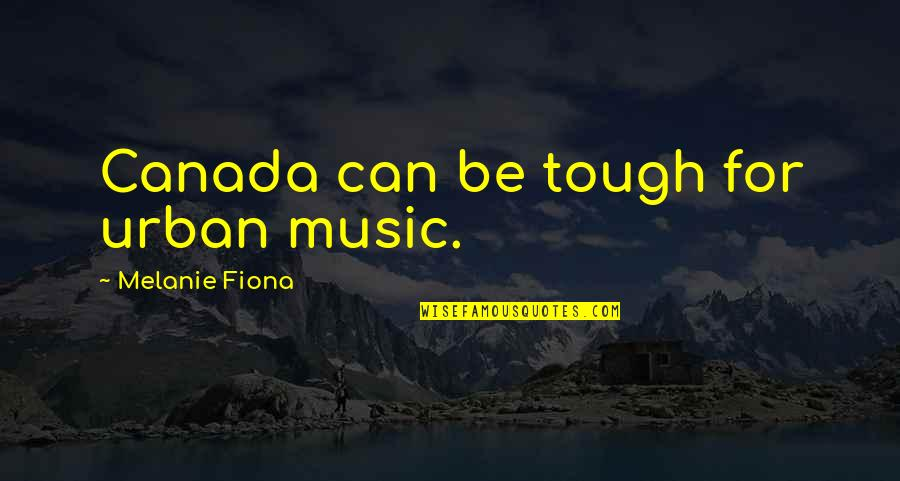 Kate Danley Quotes By Melanie Fiona: Canada can be tough for urban music.