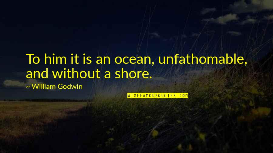 Kate Danley Quotes By William Godwin: To him it is an ocean, unfathomable, and