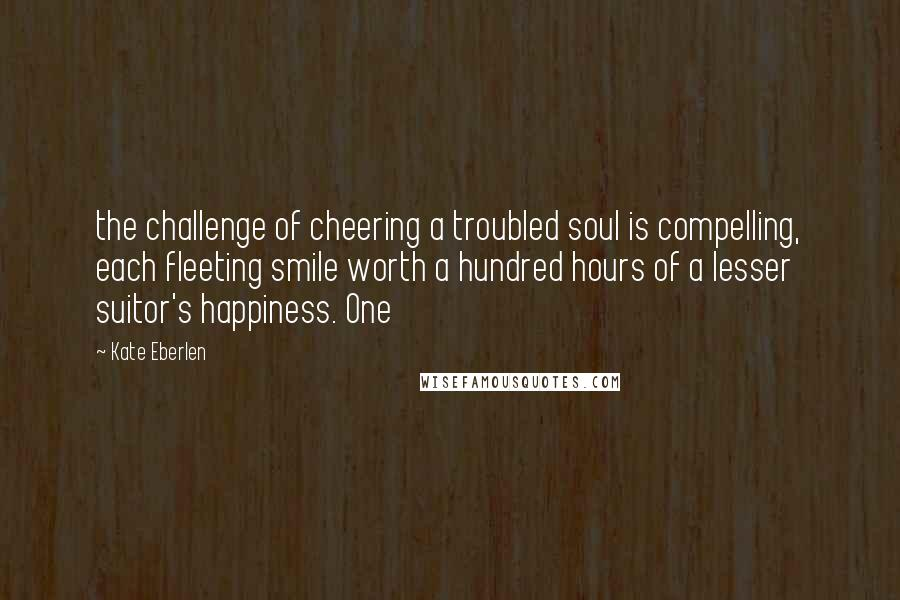 Kate Eberlen quotes: the challenge of cheering a troubled soul is compelling, each fleeting smile worth a hundred hours of a lesser suitor's happiness. One