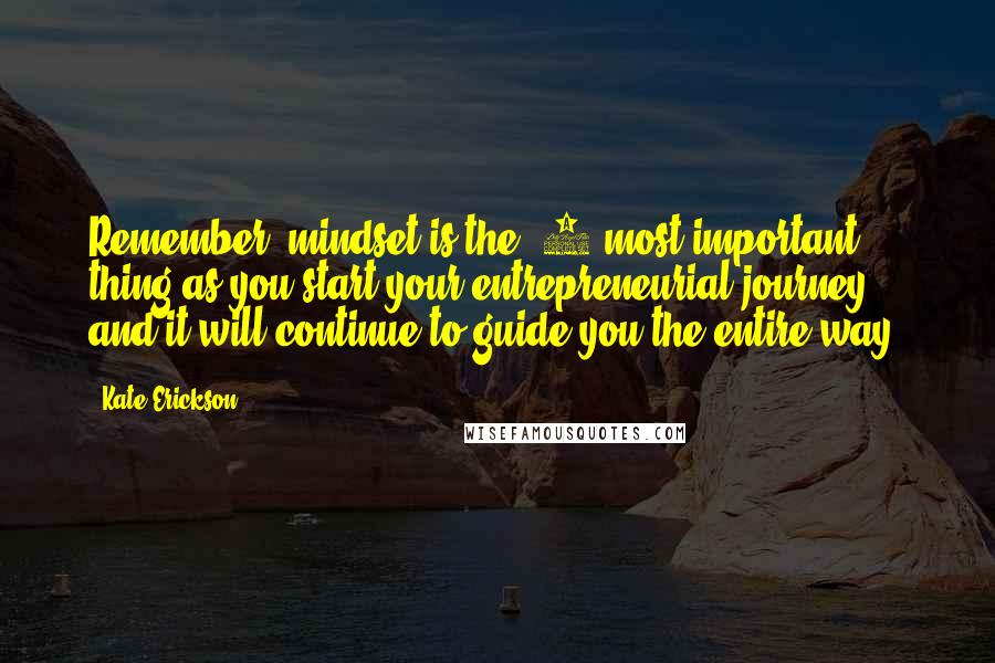 Kate Erickson quotes: Remember, mindset is the #1 most important thing as you start your entrepreneurial journey, and it will continue to guide you the entire way.