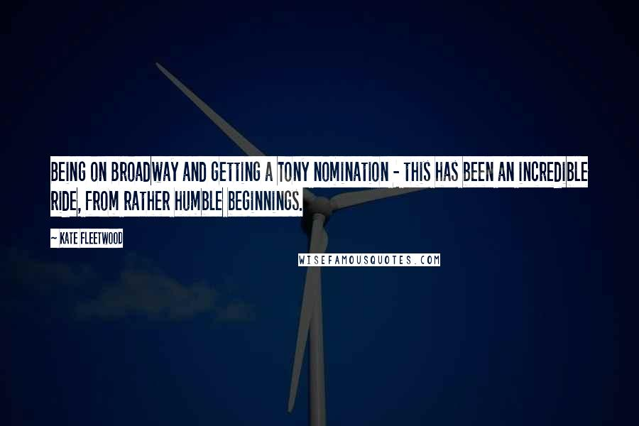 Kate Fleetwood quotes: Being on Broadway and getting a Tony nomination - this has been an incredible ride, from rather humble beginnings.