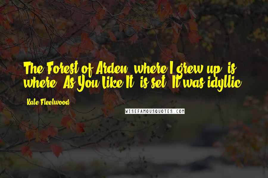 Kate Fleetwood quotes: The Forest of Arden, where I grew up, is where 'As You Like It' is set. It was idyllic.