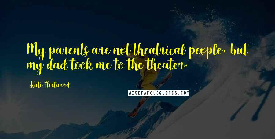 Kate Fleetwood quotes: My parents are not theatrical people, but my dad took me to the theater.