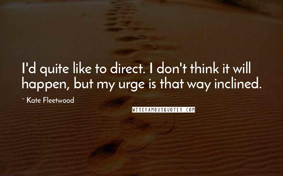 Kate Fleetwood quotes: I'd quite like to direct. I don't think it will happen, but my urge is that way inclined.
