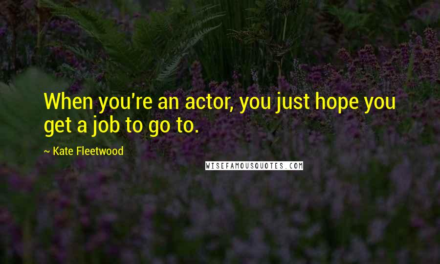 Kate Fleetwood quotes: When you're an actor, you just hope you get a job to go to.