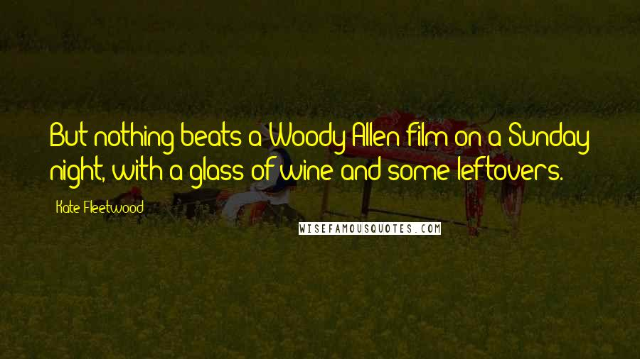 Kate Fleetwood quotes: But nothing beats a Woody Allen film on a Sunday night, with a glass of wine and some leftovers.