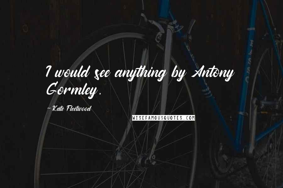 Kate Fleetwood quotes: I would see anything by Antony Gormley.