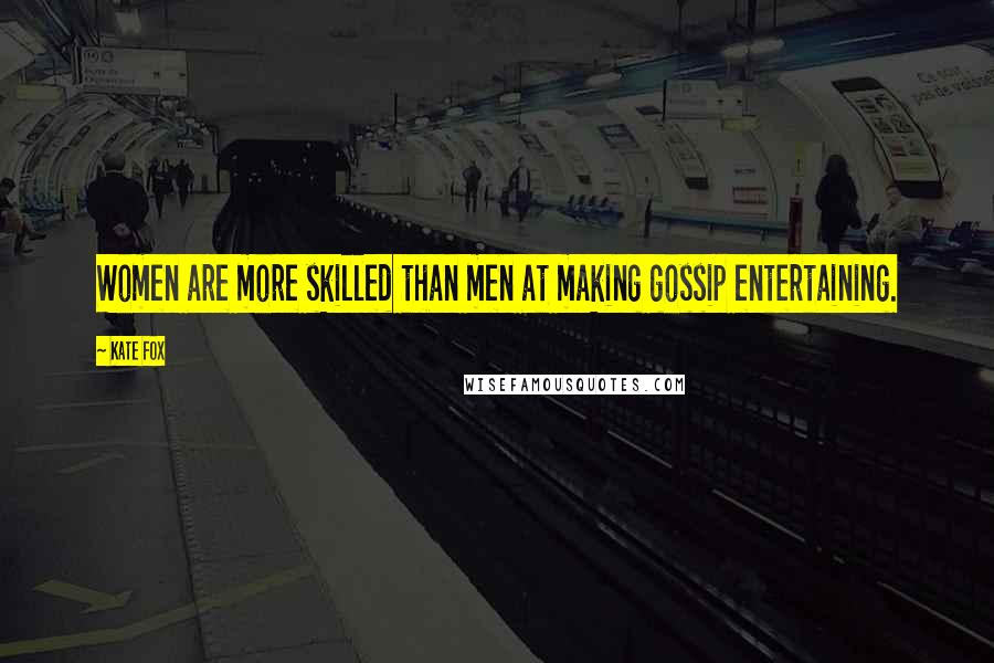 Kate Fox quotes: Women are more skilled than men at making gossip entertaining.