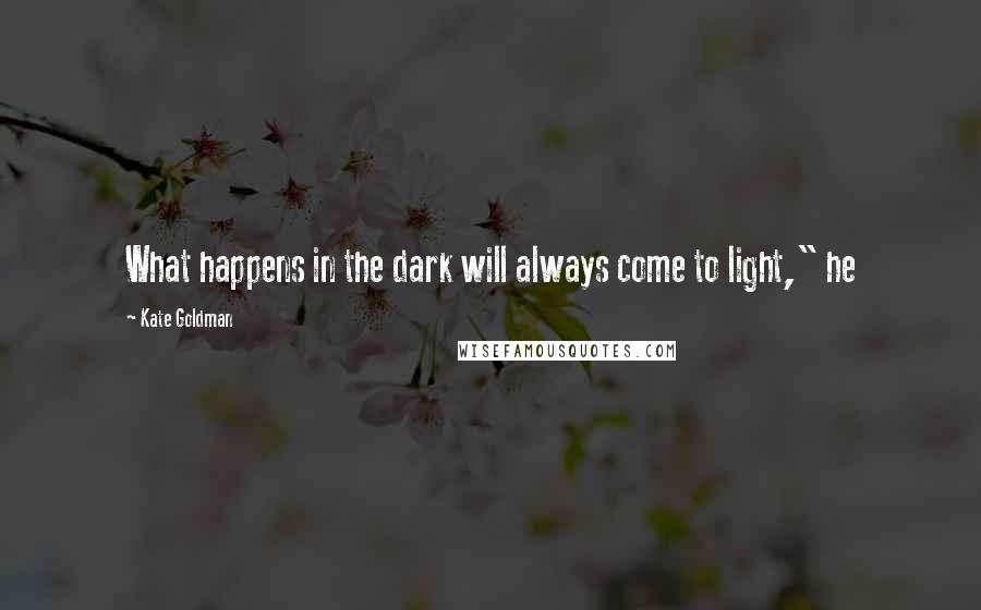 "Kate Goldman quotes: What happens in the dark will always come to light,"" he"