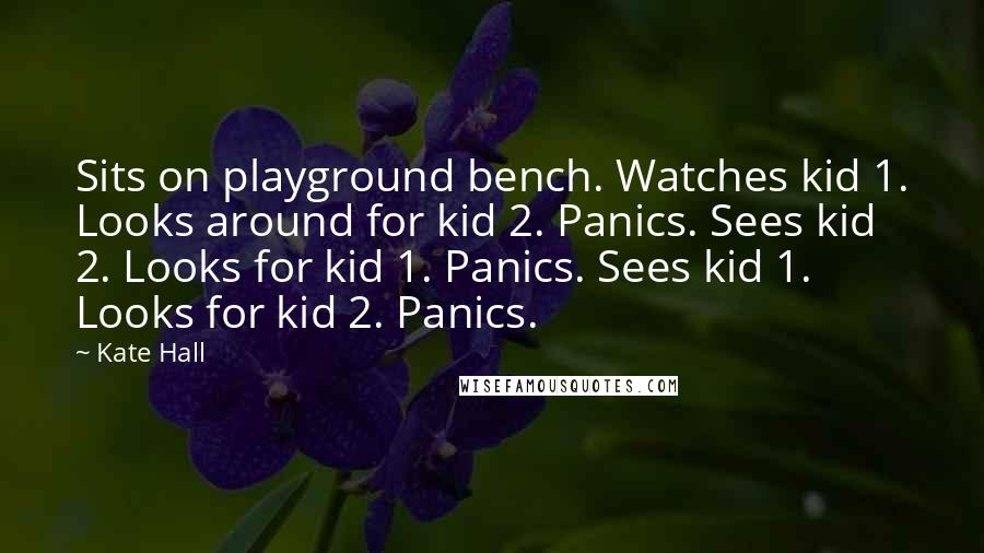 Kate Hall quotes: Sits on playground bench. Watches kid 1. Looks around for kid 2. Panics. Sees kid 2. Looks for kid 1. Panics. Sees kid 1. Looks for kid 2. Panics.