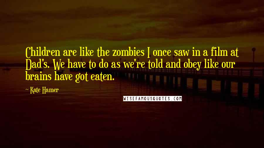 Kate Hamer quotes: Children are like the zombies I once saw in a film at Dad's. We have to do as we're told and obey like our brains have got eaten.