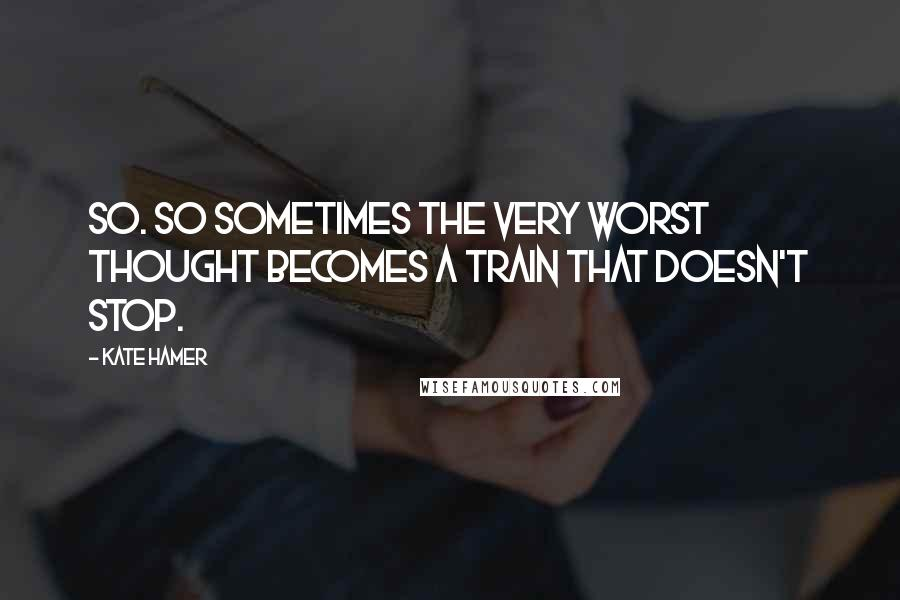 Kate Hamer quotes: so. So sometimes the very worst thought becomes a train that doesn't stop.