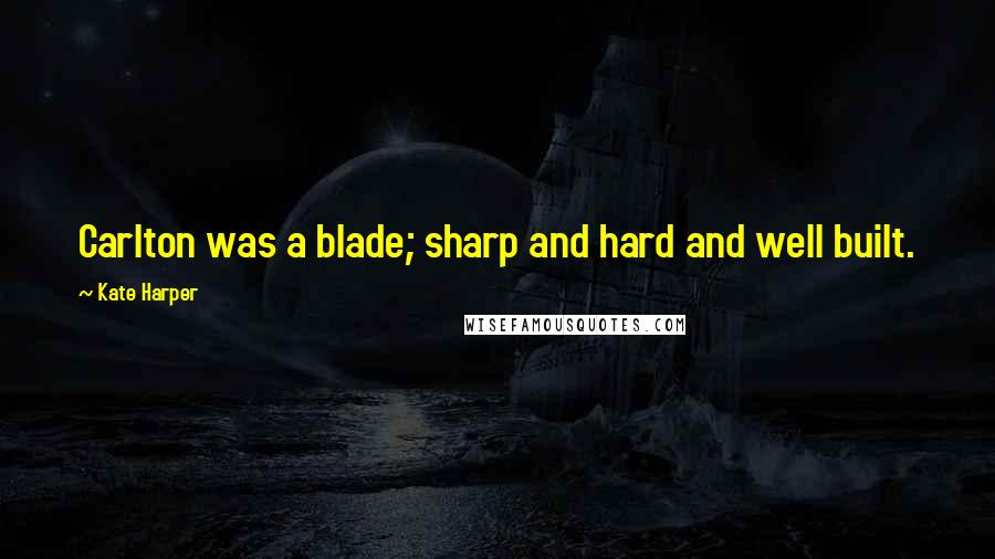 Kate Harper quotes: Carlton was a blade; sharp and hard and well built.