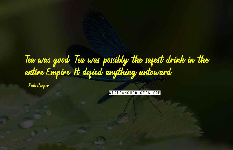 Kate Harper quotes: Tea was good. Tea was possibly the safest drink in the entire Empire. It defied anything untoward.