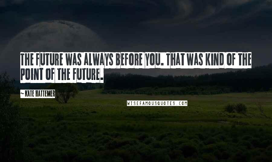 Kate Hattemer quotes: The future was always before you. That was kind of the point of the future.