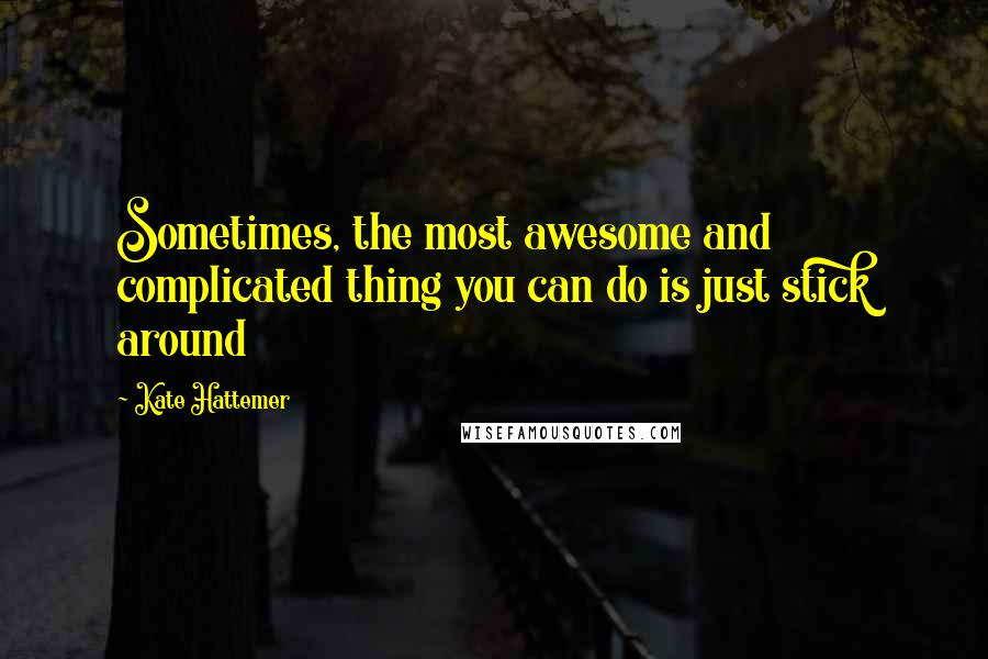 Kate Hattemer quotes: Sometimes, the most awesome and complicated thing you can do is just stick around