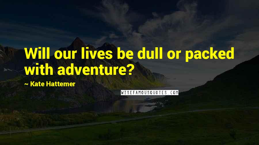 Kate Hattemer quotes: Will our lives be dull or packed with adventure?