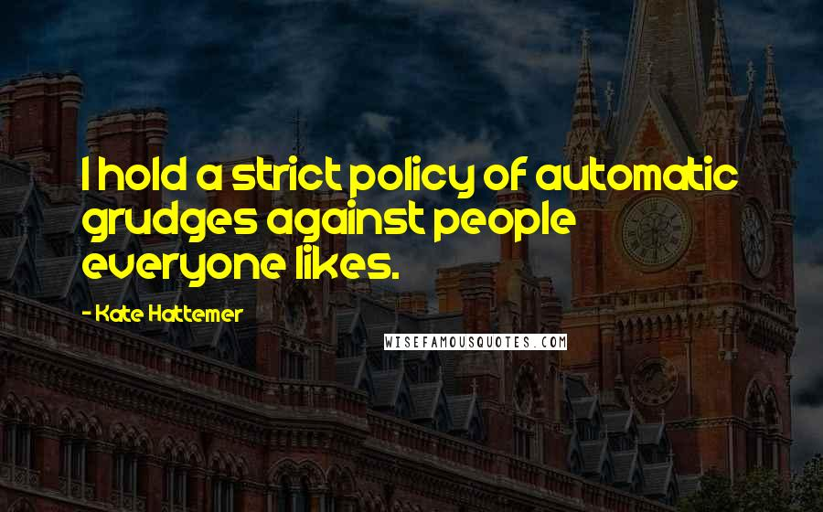 Kate Hattemer quotes: I hold a strict policy of automatic grudges against people everyone likes.