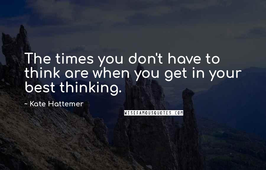 Kate Hattemer quotes: The times you don't have to think are when you get in your best thinking.