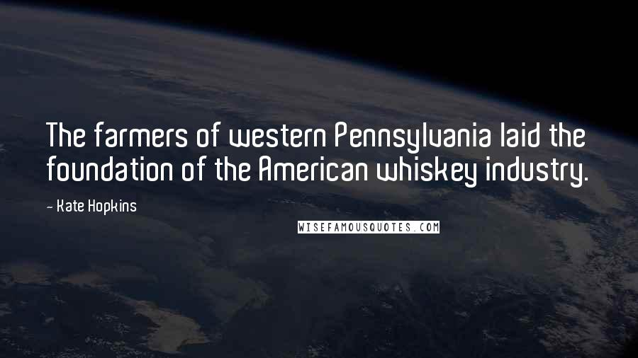 Kate Hopkins quotes: The farmers of western Pennsylvania laid the foundation of the American whiskey industry.