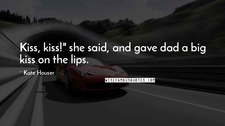 "Kate Houser quotes: Kiss, kiss!"" she said, and gave dad a big kiss on the lips."
