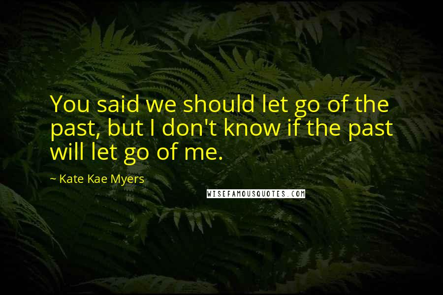 Kate Kae Myers quotes: You said we should let go of the past, but I don't know if the past will let go of me.
