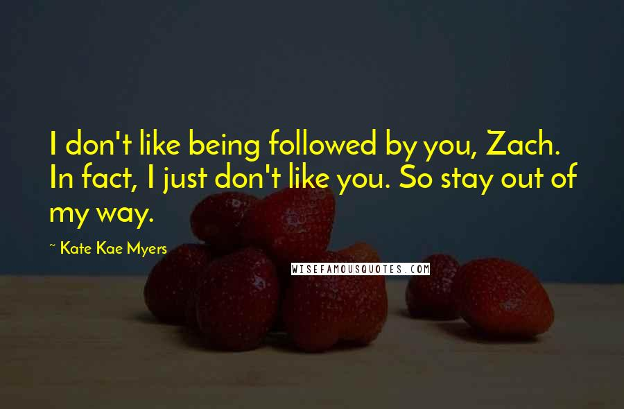 Kate Kae Myers quotes: I don't like being followed by you, Zach. In fact, I just don't like you. So stay out of my way.