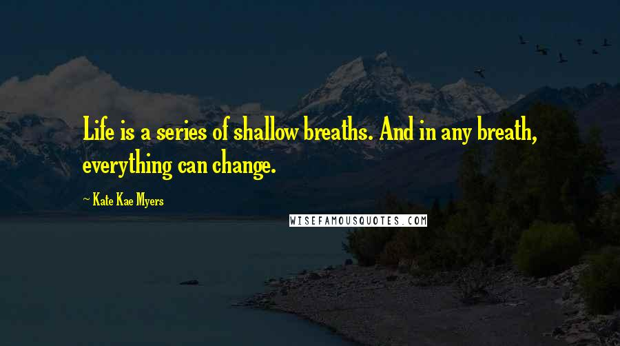 Kate Kae Myers quotes: Life is a series of shallow breaths. And in any breath, everything can change.