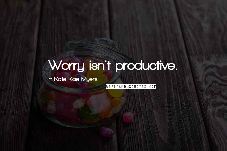Kate Kae Myers quotes: Worry isn't productive.