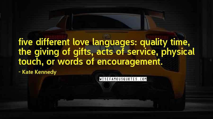 Kate Kennedy quotes: five different love languages: quality time, the giving of gifts, acts of service, physical touch, or words of encouragement.