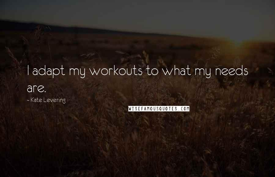 Kate Levering quotes: I adapt my workouts to what my needs are.